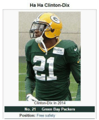mum and dad: what name you want? ha-ha: just fuck me up fam mum and dad: say no more: Ha Ha Clinton-Dix  bell in  Clinton-Dix in 2014  No. 21  Green Bay Packers  Position  Free safety mum and dad: what name you want? ha-ha: just fuck me up fam mum and dad: say no more