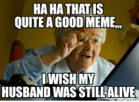 "Memes are best shared with family :)))): HA HA THATIS  QUITE A GOOD MEME"",  WISH MY  HUSBAND WAS STILLALIVE Memes are best shared with family :))))"