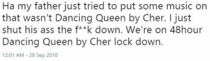 Ass, Cher, and Dancing: Ha my father just tried to put some music on  that wasn't Dancing Queen by Cher. I just  shut his ass the f*k down. We're on 48hour  Dancing Queen by Cher lock down.  12:01 AM 28 Sep 2018