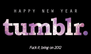 Target, Tumblr, and Blog: HA P PY NEW Y E A R  tumblr.  Fuck it, bring on 2012 lordeboy: see you on the other side