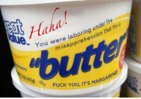 Me_irl: ha).  under the  You were laboring u  misapprehension that thisis  425  D FUCK YOU, IT'S MAR  IT'S MARGARINE  GA Me_irl