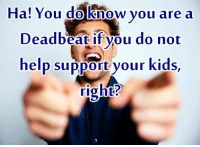 Memes, 🤖, and Deadbeat: Ha! You do know you are a  Deadbeat if you do not  help support your kids  right?
