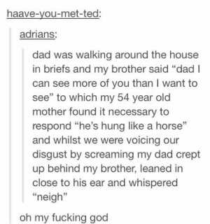 """Unnecessary wincestomg-humor.tumblr.com: haave-you-met-ted:  adrians:  dad was walking around the house  in briefs and my brother said """"dad I  can see more of you than I want to  see"""" to which my 54 year old  mother found it necessary to  respond """"he's hung like a horse""""  and whilst we were voicing our  disgust by screaming my dad crept  up behind my brother, leaned in  close to his ear and whispered  """"neigh""""  oh my fucking god Unnecessary wincestomg-humor.tumblr.com"""