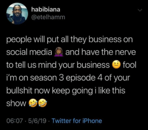 episode 4: habibiana  @etelhamm  people will put all they business on  social media and have the nerve  to tell us mind your business fool  i'm on season 3 episode 4 of your  bullshit now keep going i like this  show  06:07 5/6/19 Twitter for iPhone