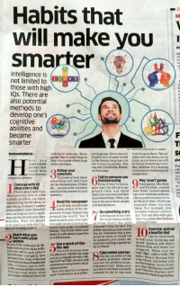https://t.co/W4LNwmDhxi: Habits that  will make you  giz  Smarter  Intelligence is  L E A R N  not limited to  those with high  IQs. There are  also potential  methods to  develop one's  cognitive  abilities and  become  smarter  PICTHINKSTOEK PHOTOSGETTY MAGES  SO  businessinsiderin  talking to someone. Many entlanguage.Every day, try truly focus on them.Thesyl  to add five to 10more words labus will also keep you on  people like to start blogs so  gizn  to the foreign language you track, so you know you will  are they can engage others in an  ere  online dialogue.  are trying to pursue. You  be doing something every  some simple  f yo  actions that  can use LiveMocha, Basuu,  day, whether it's listening  Follow your  toa lecture orworkingon an  could help  or Duo Lingo  questions  you become  5 a  a Talkto someone you  smarter person:  $77  find interesting  Play smart games  something cool, don't jus  Come up with 10  Some games,like chess  let the moment pass. Follow  Even if they're stran  gers, don't be afraid to ap  ideas every day  up pursue your curiosity  your mind. Certain games  proach them. Ask about  their interestsand how they can train the brainand mus.  duce poverty, how to solve question.  for  cles to perform betterin re-  discovered them. Often, you  a daily problem you have  Read the newspaper  learn the most from people allife Challenge  activities.  nteresting movie ideas, or  yourself when you play  It will help you become you barely know  anything. It doesn't matter  them. For example, play  what subject your ideas fall  Do something scary  Scrabble without a diction  portant things happen  into, as long as you're work  ng  Getting out of our com- ary.You can also solve puz-  around the world. You'll  brain and youridea  rtzone always makes zles via games like Sudoku  muscles. Your list might learn to form yourown opin  us wiser Every day, push  2048 an  ions and connect the dotsbe.  even lead to a new startup  tle further. Try  tween seemin