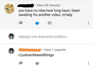 Video, Neckbeard Things, and Asmr: Hace 39 minutos  you have no idea how long have i been  awaiting fro another video, m'lady  Agrega una respuesta pública...  Hace 1 segundo  r/justneckbeardthings Seen on an ASMR video.
