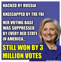Fbi, Hillary Clinton, and Memes: HACKED BY RUSSIA  KNEECAPPED BY THE FBI  HER VOTING BASE  WAS SUPPRESSED  BY EVERY RED STATE  IN AMERICA  STILL WON BY  MILLION VOTES  PROUDLIBERALS WE ARE STILL WITH Hillary Clinton!!!  Please LIKE Proud Liberals for all your political news!!!