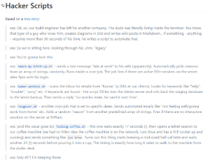 """Apparently, Bitch, and Dude: Hacker Scripts  Based on a true story:  build engineer has left for another company. The dude was literally living inside the terminal. You know,  Xxx: OK, so, our  that type of a guy who loves Vim, creates diagrams in Dot and writes wiki-posts in Markdown... If something anything  - requires more than 90 seconds of his time, he writes a script to automate that.  xxx: So we're sitting here, looking through his, uhm, """"legacy""""  xxx: You're gonna love this  xxx: smack-my-bitch-up.sh - sends a text message """"late at work"""" to his wife (apparently). Automatically picks reasons  from an array of strings, randomly. Runs inside a cron-job. The job fires if there are active SSH-sessions on the server  after 9pm with his login.  xxx: kumar-asshole.sh scans the inbox for emails from """"Kumar"""" (a DBA at our clients). Looks for keywords like """"help""""  """"trouble"""", """"sorry"""" etc. If keywords are found - the script SSHes into the clients server and rolls back the staging database  to the latest backup. Then sends a reply """"no worries mate, be careful next time"""".  xxx: hangover.sh another cron-job that is set to specific dates. Sends automated emails like """"not feeling well/gonna  work from home"""" etc. Adds a random """"reason"""" from another predefined array of strings. Fires if there are no interactive  sessions on the server at 8:45am.  xxx: (and the oscar goes to) fucking-coffee.sh - this one waits exactly 17 seconds (!), then opens a telnet session to  our coffee-machine (we had no frikin idea the coffee machine is on the network, runs linux and has a TCP socket up and  running) and sends something like sys brew. Turns out this thing starts brewing a mid-sized half-caf latte and waits  another 24 () seconds before pouring it into a cup. The timing is exactly how long it takes to walk to the machine from  the dudes desk.  xxx: holy sh*t I'm keeping those  XX: A true programmer"""