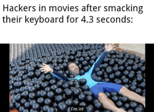 Movies, Keyboard, and Hackers: Hackers in movies after smacking  their keyboard for 4.3 seconds:  |I'm in! Me_irl