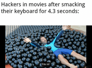 Movies, Reddit, and Keyboard: Hackers in movies after smacking  their keyboard for 4.3 seconds:  |I'm in! I'm in bois