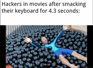 Movies, Reddit, and Keyboard: Hackers in movies after smacking  |their keyboard for 4.3 seconds:  I'm in! I'm in!