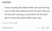 peds get ahead https://t.co/jtTSMf1X3v: hacksign:  I love crossing the street while cars are turning  cuz it's like wow either you hit me and I die, you  hit me and I sue you, or you don't hit me and l  get to cross the street either way I win.  Source: hacksign  9,294 notes peds get ahead https://t.co/jtTSMf1X3v