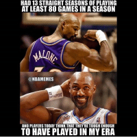 enough: HAD 13 STRAIGHT SEASONS OF PLAYING  AT LEAST 80 GAMES IN ASEASON  @NBAMEMES  AND PLAYERS TODAY THINKTHATTHEY'RE TOUGH ENOUGH  TO HAVE PLAYED IN MY ERA