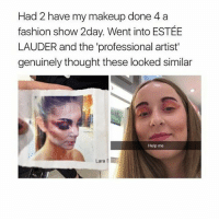 Fashion, Makeup, and Help: Had 2 have my makeup done 4a  fashion show 2day. Went into ESTÉBE  LAUDER and the 'professional artist  genuinely thought these looked similar  Help me  Lara WHY HAHHAHA WHY NOT SEPHORA OR SOMETHING... ESTÉE LAUDER WHO?