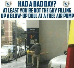 Had A Bad Day At Least You Re Notthe Guy Filling Upa Blow Up Doll At A Free Air Pump Americanaft Bad Meme On Me Me