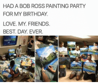Birthday, Friends, and Love: HAD A BOB ROSS PAINTING PARTY  FOR MY BIRTHDAY  LOVE. MY. FRIENDS  BEST. DAY. EVER awesomacious:  I would love to have friends like this.