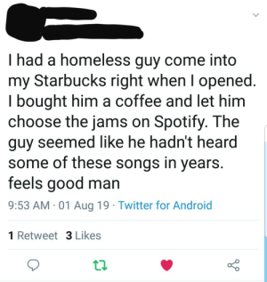 Android, Homeless, and Respect: had a homeless guy come into  my Starbucks right when I opened.  I bought him a coffee and let him  choose the jams on Spotify. The  guy seemed like he hadn't heard  some of these songs in years.  feels good man  9:53 AM 01 Aug 19 Twitter for Android  1 Retweet 3 Likes It feels good to treat others with dignity and respect