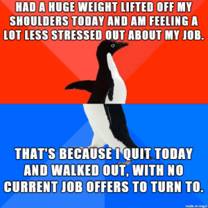 Very Unprofessional : HAD A HUGE WEIGHT LIFTED OFF MY  SHOULDERS TODAY AND AM FEELING A  LOT LESS STRESSED OUT ABOUT MY JOB.  THAT'S BECAUSEIQUIT TODAY  AND WALKED OUT, WITH NO  CURRENT JOB OFFERS TO TURN TO.  made on imgur Very Unprofessional