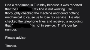 This might have to do with the fact that you elected to cancel your fax line when you moved to VoIP 2 years ago...: Had a repairman in Tuesday because it was reported  that the  fax line is not working. He  thoroughly checked the machine and found nothing  mechanical to cause us to lose fax service. He also  checked the telephone lines and received a recording  is not in service. That's our fax  that  number.  Please advise.  Thanks. This might have to do with the fact that you elected to cancel your fax line when you moved to VoIP 2 years ago...