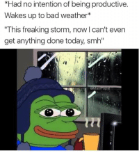 "Lmao same: *Had no intention of being productive.  Wakes up to bad weather  ""This freaking storm, now l can't even  get anything done today smh""  as Popa Lmao same"