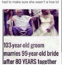 Hoe, Lol, and Old: had to make sure she wasn't a hoe lol  peu de  mission  103-year-old groom  marries 99-year-old bride  after 80 YEARS together 😂😂😂