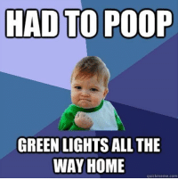 quickmeme: HAD TO POOP  GREENLIGHTS ALL THE  WAY HOME  quickmeme com