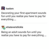 Being an Adult, Memes, and Music: haelem  Decorating your first apartment sounds  fun until you realize you have to pay for  everything  90  whateverisfickle  Being an adult sounds fun until you  realize you have to pay for everything if you would like to potentially cry, listen and watch the Kodaline music video for Brother
