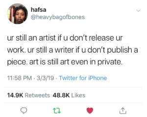 Publish: hafsa  @heavybagofbones  ur still an artist if u don't release ur  work. ur still a writer if u don't publish a  piece. art is still art even in private.  11:58 PM 3/3/19 Twitter for iPhone  14.9K Retweets 48.8K Likes