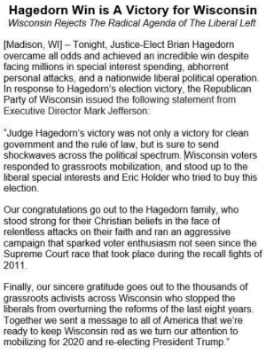 America, Family, and Memes: Hagedorn Win is A Victory for Wisconsin  Wisconsin Rejects The Radical Agenda of The Liberal Left  [Madison, WI] Tonight, Justice-Elect Brian Hagedorn  overcame all odds and achieved an incredible win despite  facing millions in special interest spending, abhorrent  personal attacks, and a nationwide liberal political operation.  In response to Hagedorn's election victory, the Republican  Party of Wisconsin issued the following statement from  Executive Director Mark Jefferson.  Judge Hagedorn's victory was not only a victory for clean  government and the rule of law, but is sure to send  shockwaves across the political spectrum. Wisconsin voters  responded to grassroots mobilization, and stood up to the  liberal special interests and Eric Holder who tried to buy this  election  Our congratulations go out to the Hagedorn family, who  stood strong for their Christian beliefs in the face of  relentless attacks on their faith and ran an aggressive  campaign that sparked voter enthusiasm not seen since the  Supreme Court race that took place during the recall fights of  2011  Finally, our sincere gratitude goes out to the thousands of  grassroots activists across Wisconsin who stopped the  liberals from overturning the reforms of the last eight years.  Together we sent a message to all of America that we're  ready to keep Wisconsin red as we turn our attention to  mobilizing for 2020 and re-electing President Trump Thank you to the thousands of grassroots activists that stepped up and protected our Supreme Court from a liberal takeover!