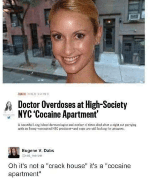 "I don't think this is Crystal clear!: HAGIC 10.05 1  53 PM  Doctor Overdoses at High-Society  NYC 'Cocaine Apartment  A beautiful Long laland darmatologist and mother of three died after a night out partying  with an Emmy-nominated HBO producer-and cops are still looking for answers.  Eugene V. Dabs  @red mercer  Oh it's not a ""crack house"" it's a ""cocaine  apartment"" I don't think this is Crystal clear!"