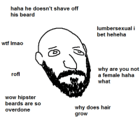 hipster beard: haha he doesn't shave off  his beard  lumber sexual i  bet heheha  wtf lmao  why are you not  rofl  a female haha  what  wow hipster  beards are so  why does hair  overdone  grow