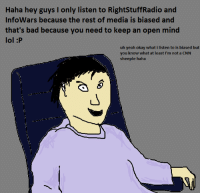infowars: Haha hey guys I only listen to RightStuffRadio and  InfoWars because the rest of media is biased and  that's bad because you need to keep an open mind  lol :P  uh yeah okay what i listen to is biased but  you know what at least I'm not a CNN  sheeple haha