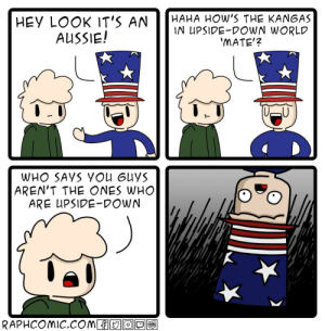 No u: HAHA HOW'S THE KANGAS  IN UPSIDE-DOWN WORLD  'MATE'?  HEY LOOK IT'S AN  AUSSIE!  WHO SAYS YOU GUYS  AREN'T THE ONES WHO  ARE UPSIDE-DOWN  RAPHCOMIC.COM  TOON No u