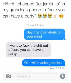 """Jar Jar Binks, Party, and Phone: HAHA i changed """"jar jar binks"""" in  my grandpas phone to """"sure you  can have a party  Today 2:33 PM  Hey grandpa whats on  your mind  I want to fuck the shit out  of sure you can have a  party  Ok I will thanks grandpa  Read 2:34 PM  OiMessage"""
