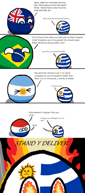 Uruguay's annoyances: Haha, mate! You remember the time  that had to save you from the Nazis?  Christ, I hardly have a navy! You're so  small and little, ay?  Well, todos was fuck by ubermensch...  It be of bom time when yuo have part ov Brasil imperio!  Smoll Cisplatina wos of so grande! Vos shuold rejoin  Brasil, Would be doing melhor, sim?  Que? Non, you mierda inestable...  Recuarda Pan America Cup? I vin whole  competencia, yuo do pequeno better than  Boliv! Yuo so minuscula, y mierda at futbol!  I is tired ov this...  Hola pequeño Uruguay. How yuo  of do  Paraguay, yo challenge tú to uno  duel  Que?  COD  00  STAND Y DELIVER Uruguay's annoyances