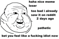What have we become: haha nice meme  loser  1too bad i already  saw it on reddit  2 days ago  pathetic  bet you feel like a fucking idiot now What have we become