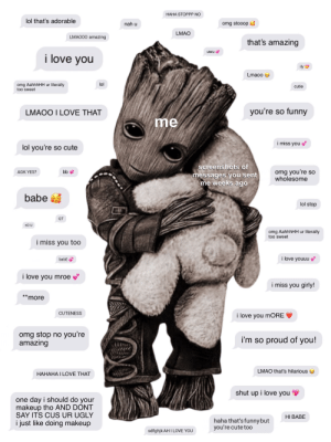 All inspired by real messages ♡ | Credit to unknown artist who made baby Groot illustration.: HAHA STOPPP NO  lol that's adorable  omg stooop  nah u  LMAO  LMAO00 amazing  that's amazing  uwu  i love you  ily  Lmaoo  lol  omg AahhhHH ur literally  too sweet  cutie  you're so funny  LMAOO I LOVE THAT  me  i miss you  lol you're so cute  screenshots of  omg you're so  wholesome  bb  AGK YES?  messages you sent  me weeks ago  babe a  lol stop  QT  no U  omg AahhhHH ur literally  too sweet  i miss you too  i love youuu  babE  i love you mroe  i miss you girly!  *more  CUTENESS  i love you moRE  omg stop no you're  amazing  i'm so proud of you!  LMAO that's hilarious  НАНАНА І LOVE THAT  shut up i love you  one day i should do your  makeup tho AND DONT  SAY ITS CUS UR UGLY  HI BABE  haha that's funny but  you're cute to0  i just like doing makeup  sdfghjk AH I LOVE YOU All inspired by real messages ♡ | Credit to unknown artist who made baby Groot illustration.
