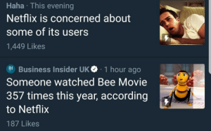 Bee Movie, Netflix, and Tumblr: Haha This evening  Netflix is concerned about  some of its users  1,449 Likes  Business Insider UK 1 hour ago  Someone watched Bee Movie  357 times this year, according  to Netflix  187 Likes kim-kartrashcan:I mean…I'd be concerned too