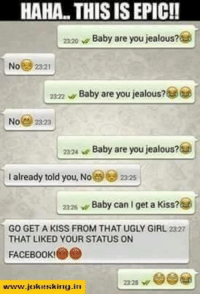 ugly girls: HAHA THIS IS EPIC!!  zzao v Baby are you jealous?a  No  2321  Baby are you jealous?  23:22  No  Baby are you jealous?a  2324  I already told you. No  22s  2325 w Baby can I get a Kiss?  GO GET A KISS FROM THAT UGLY GIRL 2327  THAT LIKED YOUR STATUS ON  FACE Book!  2328 W  vwww.jokekking-in