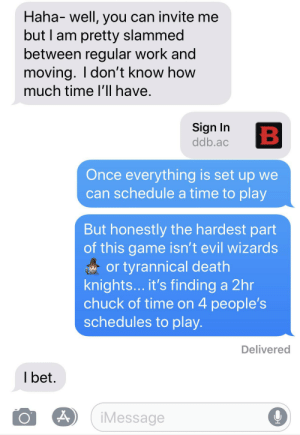 I Bet, The Game, and Work: Haha- well, you can invite me  but I am pretty slammed  between regular work and  moving. I don't know how  much time I'll have.  Sign In  ddb.ac  B  Once everything is set up we  can schedule a time to play  But honestly the hardest part  of this game isn't evil wizards  or tyrannical death  knights... it's finding a 2hr  chuck of time on 4 people's  schedules to play.  Delivered  I bet  iMessage The Highest Challenge Rating in the Game
