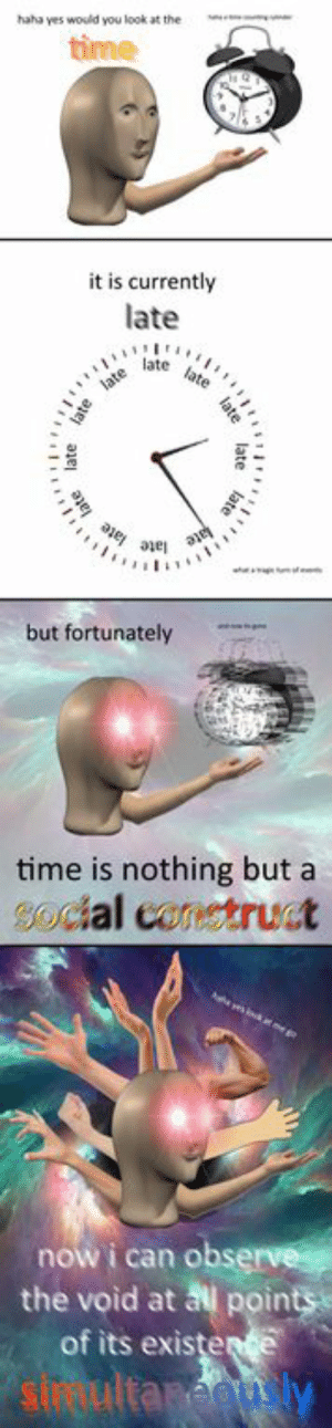 : haha yes would you look at ther  time  it is currently  late  tate late  late  late  e ae age  a ae  wh  f  but fortunately  time is nothing but a  Social construct  be vsk at ege  now i can observe  the void at all points  of its existerte  sirultanegu ly