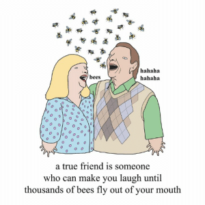 friendship. love from your friend Chris (Simpsons artist) xox: hahaha  hahaha  bees  0  O o  a true friend is someone  who can make you laugh until  thousands of bees fly out of your mouth friendship. love from your friend Chris (Simpsons artist) xox