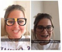 Dumb, God, and Nerdy: Hahaha I look so nerdy and dumb with this filter  Thank god I don't actually look like that meirl