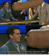 hahaha  you think you're sooo fuckin hilarious don't you Matt?  shut the fuck up and leave the jokes to me Steve Harvey has had enough of your shit!
