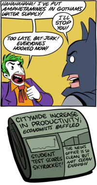 http://smbc-comics.com/index.php?id=3839: HAHAHAHAHA! WE PUT  AMPHETAMINES IN GOTHANS  UMATER SUPOLY  STOP  YOU/  TOO CATE BAT JERK  EVERYONES  HOOKED  PRODUCTIVITY  ECONOMISTS THE NEWS  STUDENT  OFFICE IS So  TEST SCORES  CLEAN  ENOUGH http://smbc-comics.com/index.php?id=3839