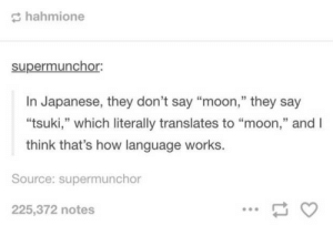 """Moon, Japanese, and MeIRL: hahmione  supermuncho.  In Japanese, they don't say """"moon,"""" they say  """"tsuki,"""" which literally translates to """"moon,"""" andI  think that's how language works.  35  Source: supermunchor  225,372 notes meirl"""