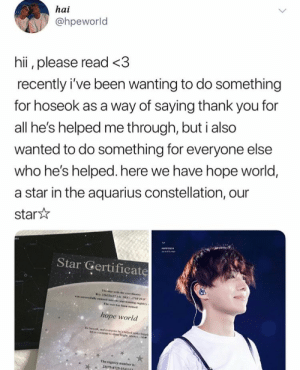 Thank You, Aquarius, and Star: hai  @hpeworld  hii, please read <3  recently i've been wanting to do something  for hoseok as a way of saying thank you for  all he's helped me through, but i also  wanted to do something for everyone else  who he's helped. here we have hope world,  a star in the aquarius constellation, our  star  HOPEVESI  Star Gertificate  The star with the coordinates  RA: 22h32m27.1 DEC-PIS29.0  was seccessfelly cetered into the star-eaming reghtry w  The star has been named  hope world  for hoscek, and everyone he's helpod make hagp  let us coeine to shne igh ad a bh  The registry number is:  23175-8725-154161