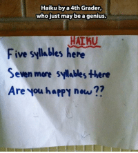 Genius, Haiku, and Happy: Haiku by a 4th Grader,  who just may be a genius.  Al KU  Five syllables here  Seven more syilables there  Are you happy now ??