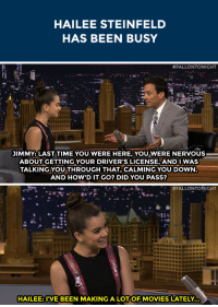 "Movies, Target, and Tumblr: HAILEE STEINFELD  HAS BEEN BUSY   #FALLONTONIGHT  JIMMY: LAST TIME YOU WERE HERE, YOU WERE NERVOUS  ABOUT GETTING YOUR DRIVER'S LICENSE, ANDI WAS  TALKING YOU THROUGH THAT, CALMING YOU DOWN  AND HOW'D IT GO? DID YOU PASS?   #FALLONTONIGHT  :t  HAILEE: I'VE BEEN MAKING A LOTOF MOVIES LATELY. <p><a class=""tumblr_blog"" href=""http://whateverilikeok.tumblr.com/post/94006211472/fallontonight-hailee-steinfeld-is-taking-her"" target=""_blank"">whateverilikeok</a>:</p> <blockquote> <p><a class=""tumblr_blog"" href=""http://fallontonight.tumblr.com/post/91454328448/hailee-steinfeld-is-taking-her-sweet-time-getting"" target=""_blank"">fallontonight</a>:</p> <blockquote> <p>Hailee Steinfeld is taking <a href=""http://www.nbc.com/the-tonight-show/segments/8231"" target=""_blank"">her sweet time getting her driver's license</a>.</p> </blockquote> <p>Hahahaha</p> </blockquote> <p>We&rsquo;re still not quite sure she ever got her driver&rsquo;s license! </p>"
