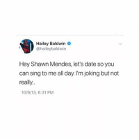 Funny, Memes, and Date: Hailey Baldwin  @haileybaldwin  Hey Shawn Mendes, let's date so you  can sing to me all day. I'm joking but not  really.  10/9/13, 6:31 PM THIS IS SO FUNNY AND RELATABLE